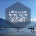 Deine Vision bringt deine Augen zum Leuchten